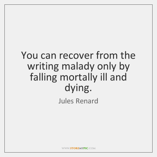 You can recover from the writing malady only by falling mortally ill ...