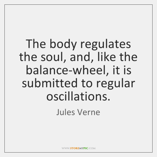 The body regulates the soul, and, like the balance-wheel, it is submitted ...