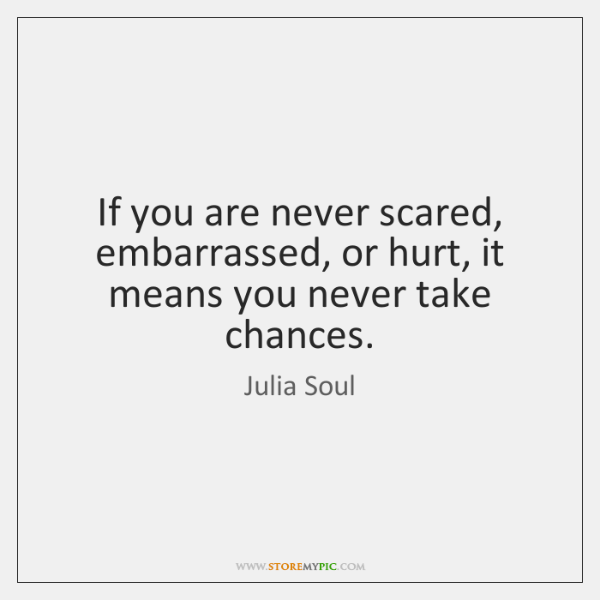 If you are never scared, embarrassed, or hurt, it means you never ...