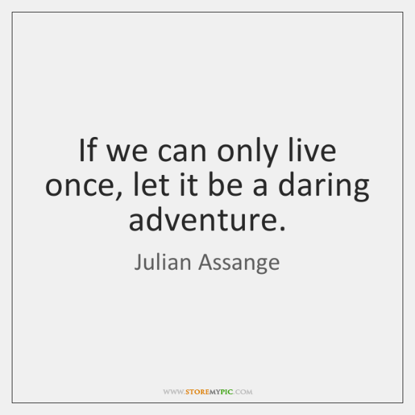 If we can only live once, let it be a daring adventure.