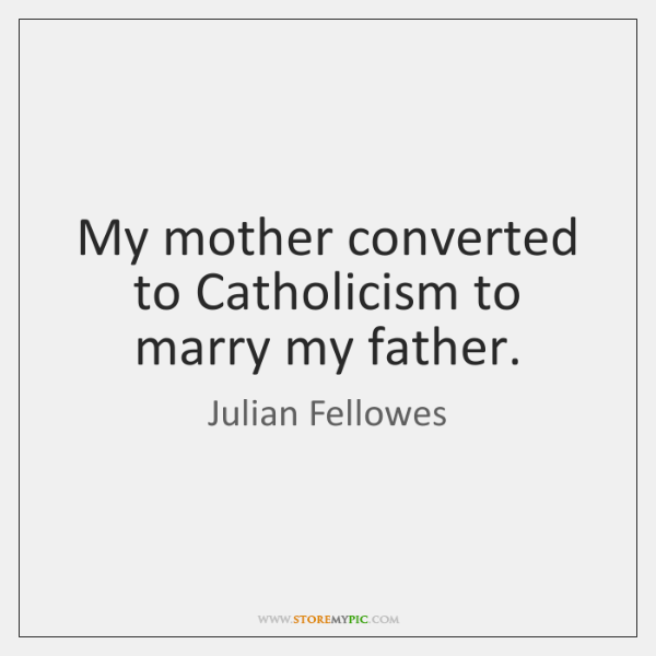My mother converted to Catholicism to marry my father.