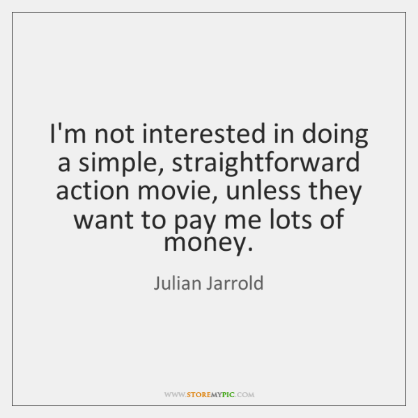 I'm not interested in doing a simple, straightforward action movie, unless they ...
