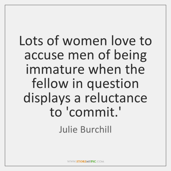 Lots of women love to accuse men of being immature when the ...