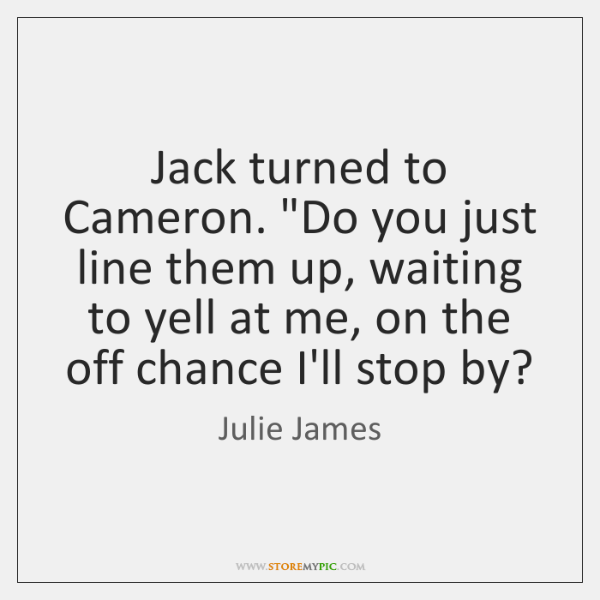 "Jack turned to Cameron. ""Do you just line them up, waiting to ..."