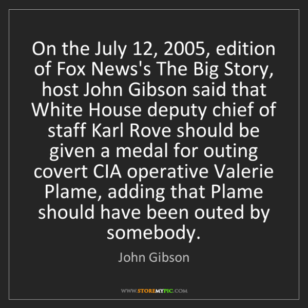 John Gibson: On the July 12, 2005, edition of Fox News's The Big Story,...