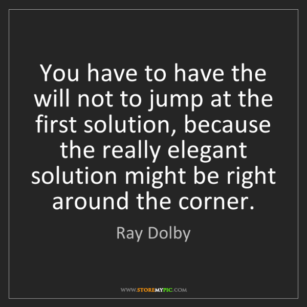 Ray Dolby: You have to have the will not to jump at the first solution,...