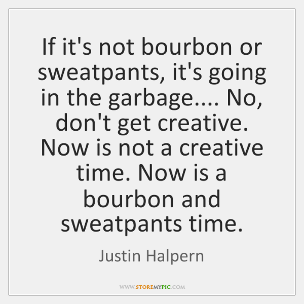 If it's not bourbon or sweatpants, it's going in the garbage.... No, ...