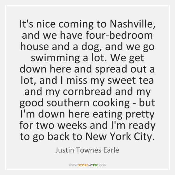 It's nice coming to Nashville, and we have four-bedroom house and a ...