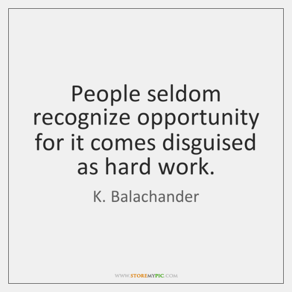 People seldom recognize opportunity for it comes disguised as hard work.
