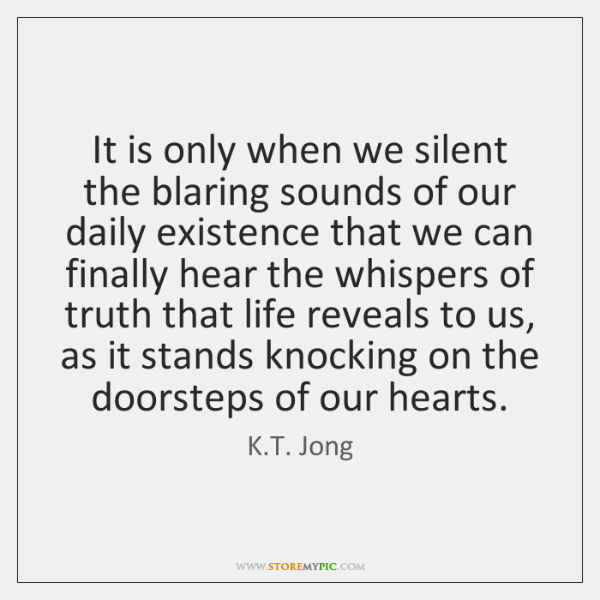 It is only when we silent the blaring sounds of our daily ...