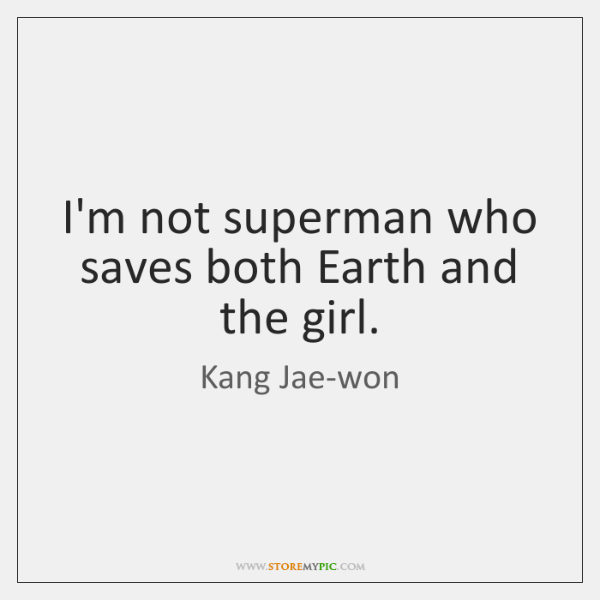 I'm not superman who saves both Earth and the girl.