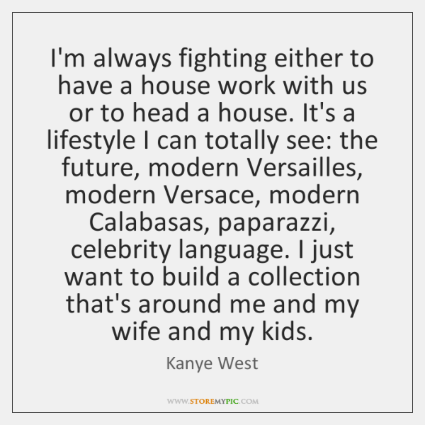 I'm always fighting either to have a house work with us or ...