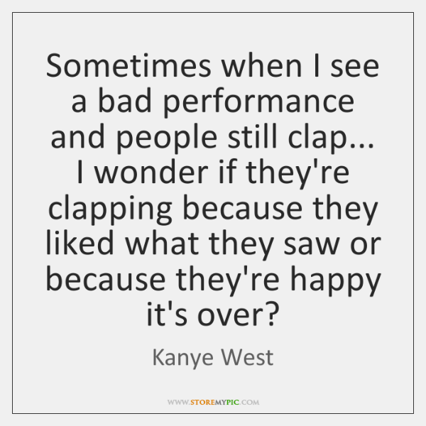 Sometimes when I see a bad performance and people still clap... I ...