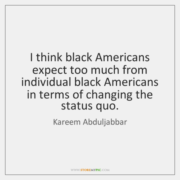 I think black Americans expect too much from individual black Americans in ...