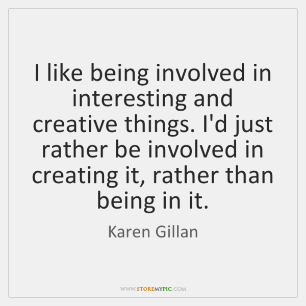 I like being involved in interesting and creative things. I'd just rather ...