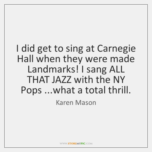 I did get to sing at Carnegie Hall when they were made ...