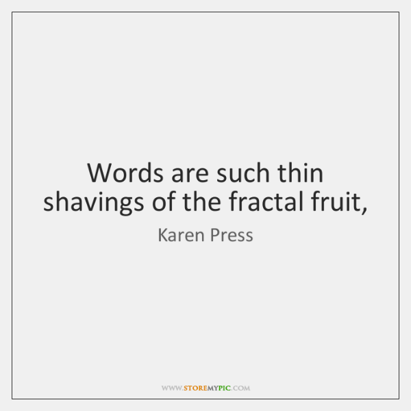Words are such thin shavings of the fractal fruit,