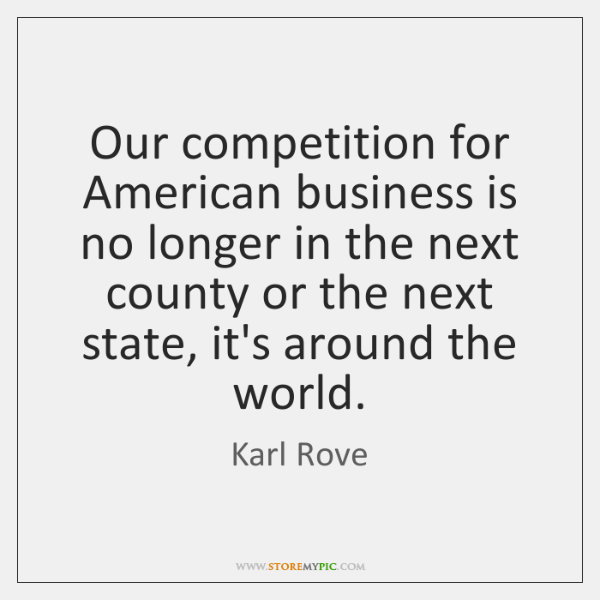 Our competition for American business is no longer in the next county ...