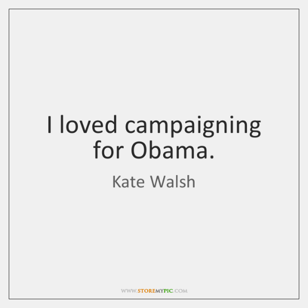 I loved campaigning for Obama.