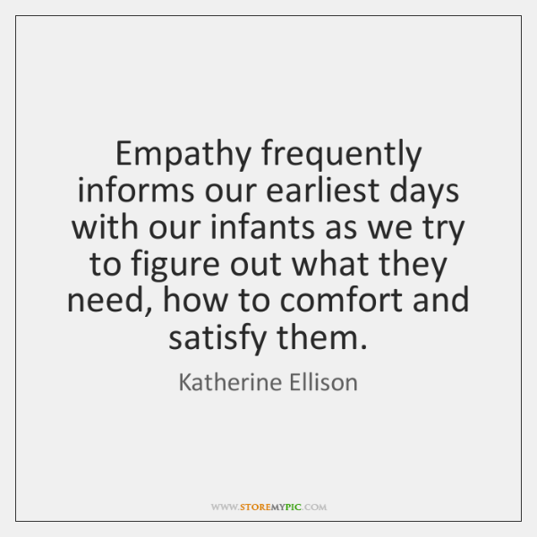 Empathy frequently informs our earliest days with our infants as we try ...