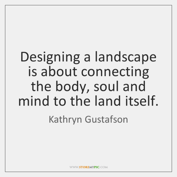 Designing a landscape is about connecting the body, soul and mind to ...