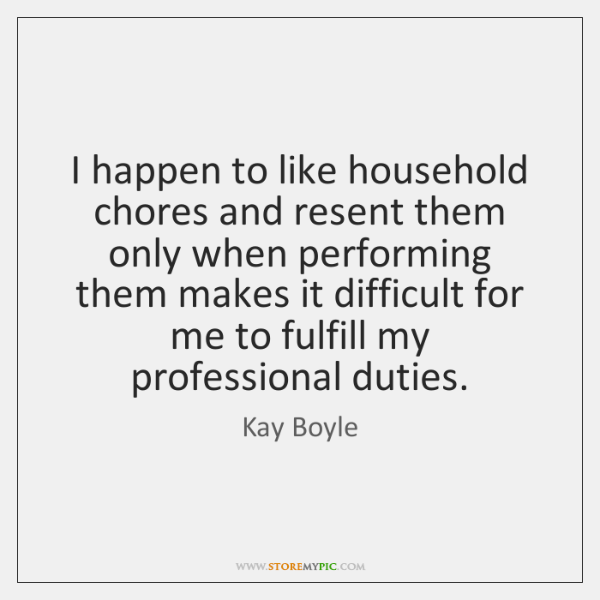 I happen to like household chores and resent them only when performing ...