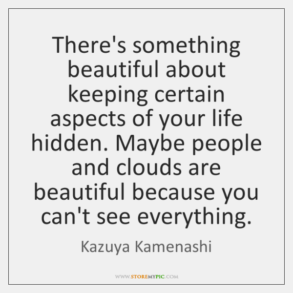 There's something beautiful about keeping certain aspects of your life hidden. Maybe ...