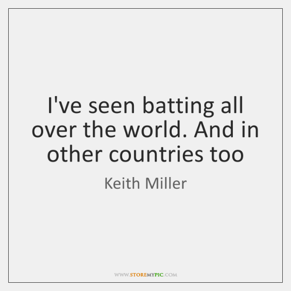 I've seen batting all over the world. And in other countries too