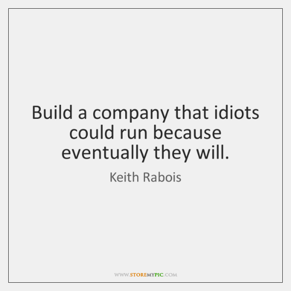 Build a company that idiots could run because eventually they will.