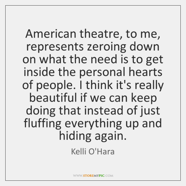 American theatre, to me, represents zeroing down on what the need is ...