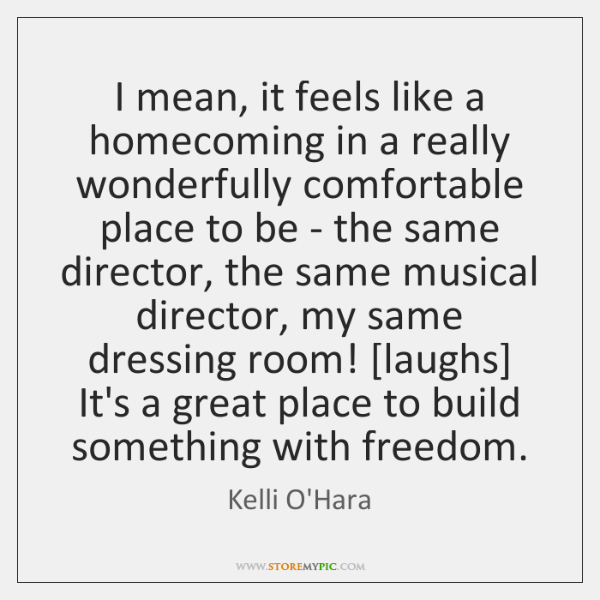 I mean, it feels like a homecoming in a really wonderfully comfortable ...