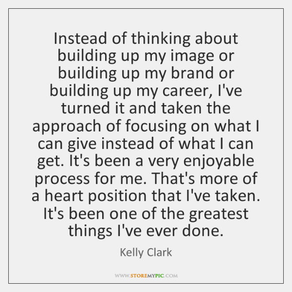 Instead of thinking about building up my image or building up my ...