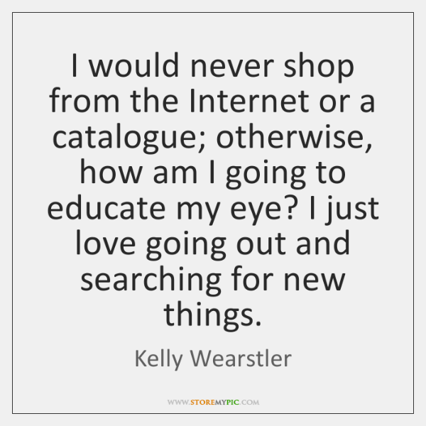 I would never shop from the Internet or a catalogue; otherwise, how ...