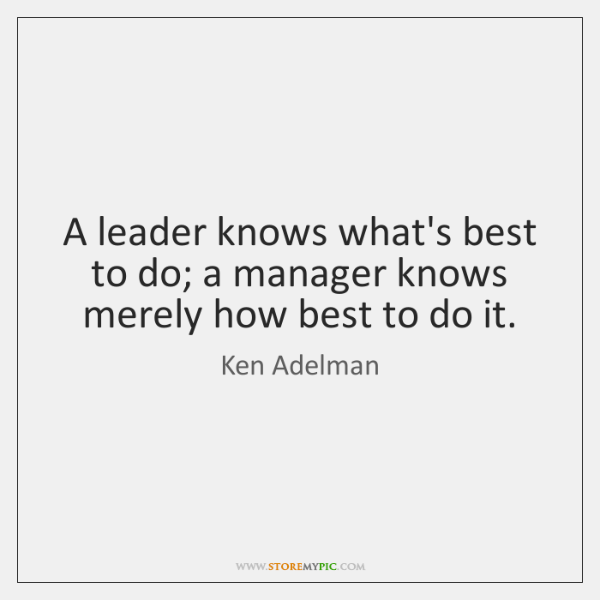 A leader knows what's best to do; a manager knows merely how ...