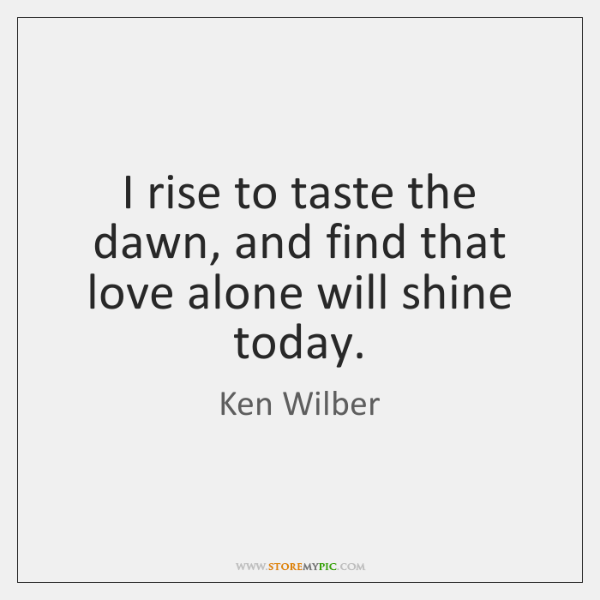 I rise to taste the dawn, and find that love alone will ...