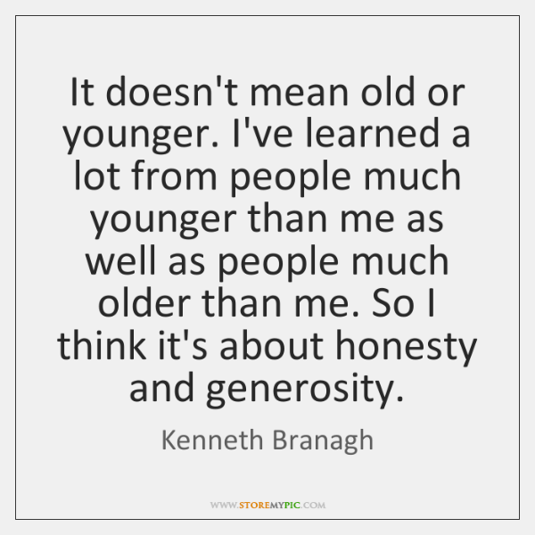 It doesn't mean old or younger. I've learned a lot from people ...