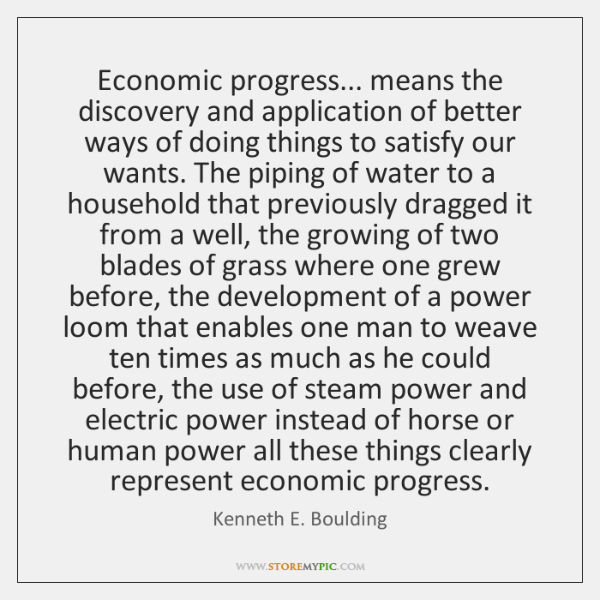 Economic progress... means the discovery and application of better ways of doing ...