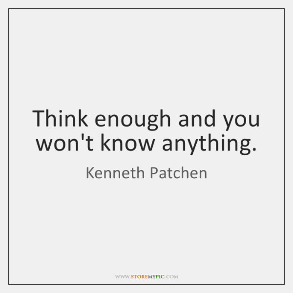 Think enough and you won't know anything.