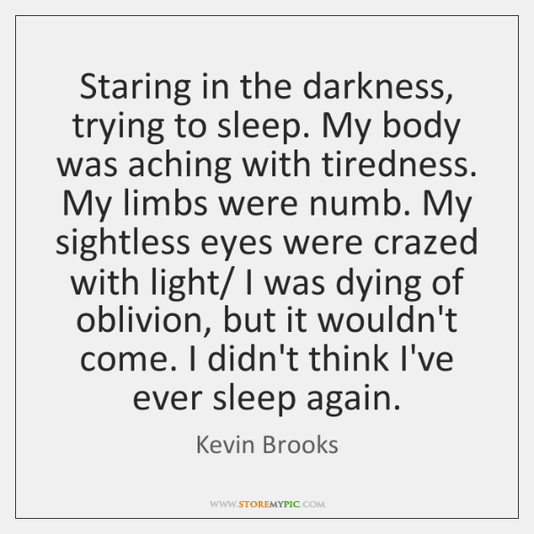 Staring in the darkness, trying to sleep. My body was aching with ...