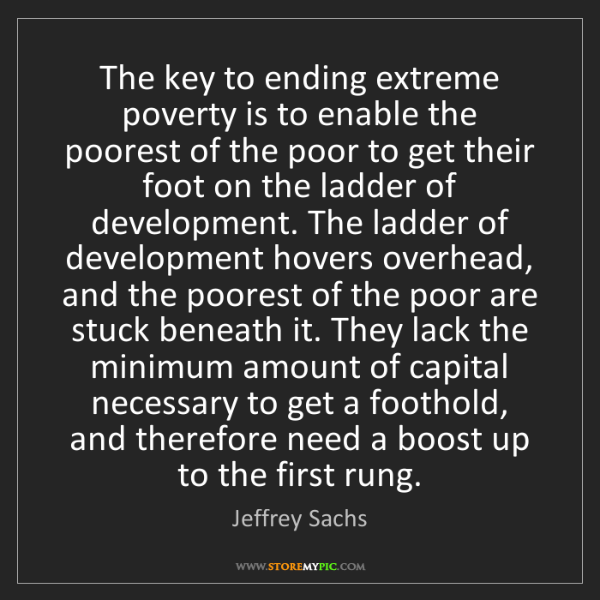 Jeffrey Sachs: The key to ending extreme poverty is to enable the poorest...