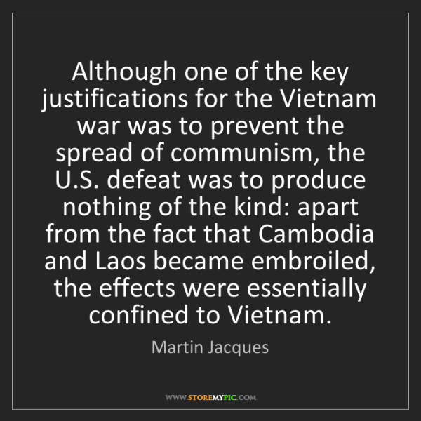 Martin Jacques: Although one of the key justifications for the Vietnam...