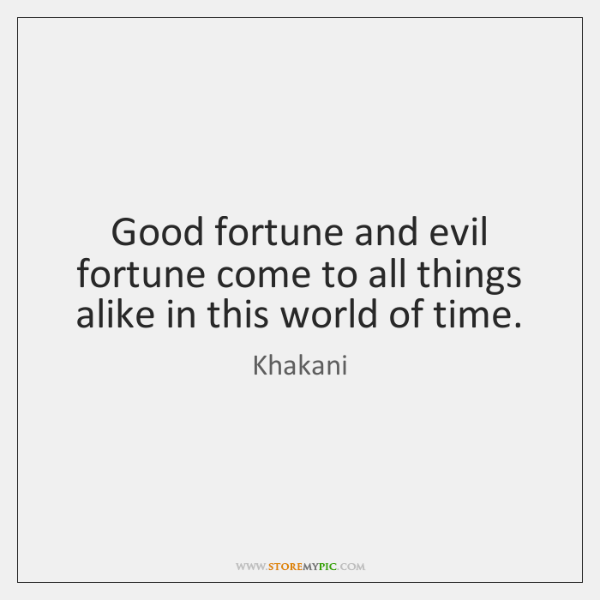 Good fortune and evil fortune come to all things alike in this ...