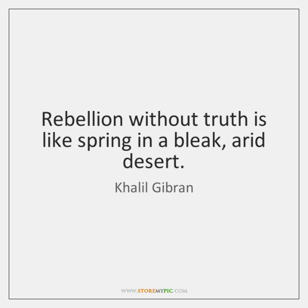 Rebellion without truth is like spring in a bleak, arid desert.