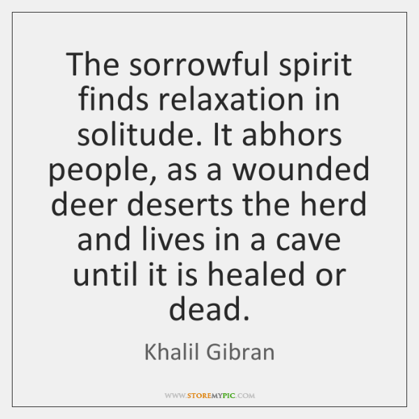 The sorrowful spirit finds relaxation in solitude. It abhors people, as a ...