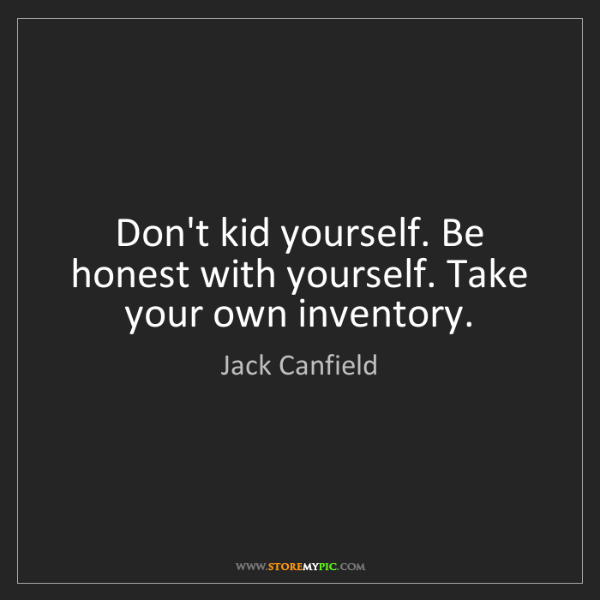 Jack Canfield: Don't kid yourself. Be honest with yourself. Take your...