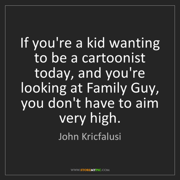 John Kricfalusi: If you're a kid wanting to be a cartoonist today, and...