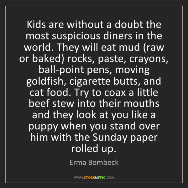 Erma Bombeck: Kids are without a doubt the most suspicious diners in...