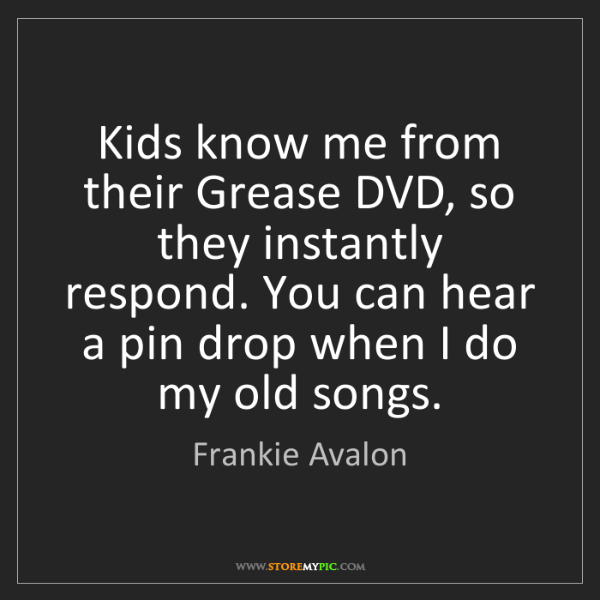 Frankie Avalon: Kids know me from their Grease DVD, so they instantly...