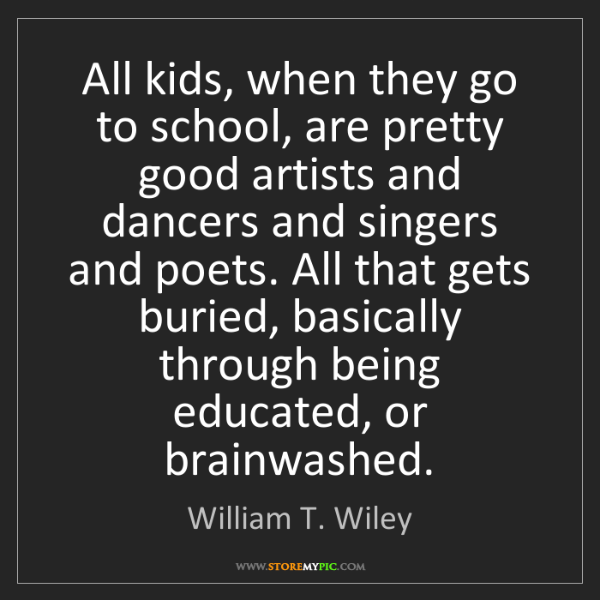 William T. Wiley: All kids, when they go to school, are pretty good artists...