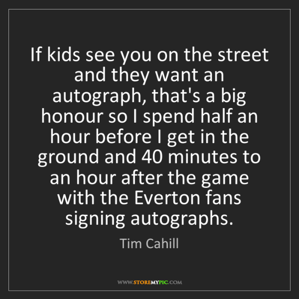 Tim Cahill: If kids see you on the street and they want an autograph,...